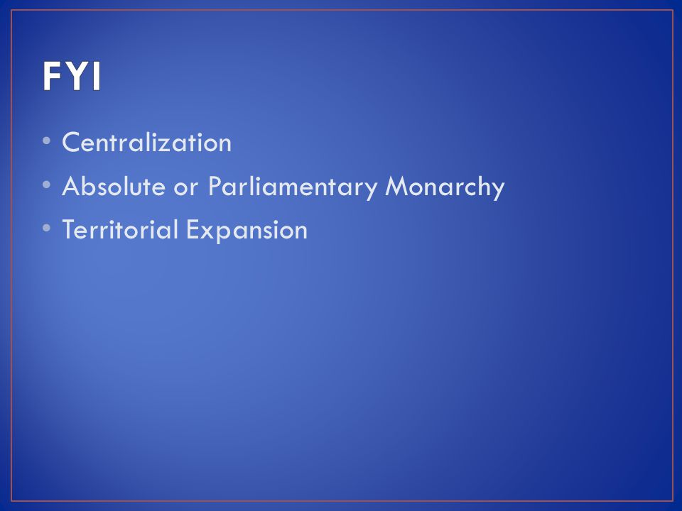 Centralization Absolute or Parliamentary Monarchy Territorial Expansion