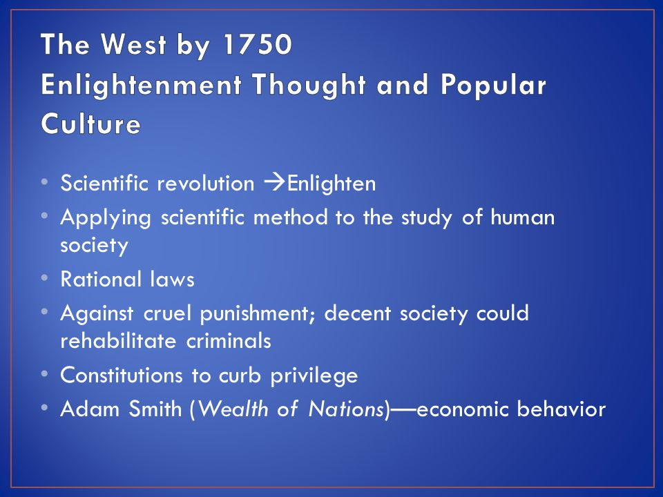 Scientific revolution  Enlighten Applying scientific method to the study of human society Rational laws Against cruel punishment; decent society could rehabilitate criminals Constitutions to curb privilege Adam Smith (Wealth of Nations)—economic behavior