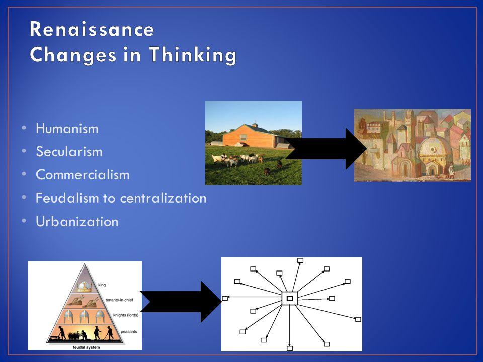 Humanism Secularism Commercialism Feudalism to centralization Urbanization