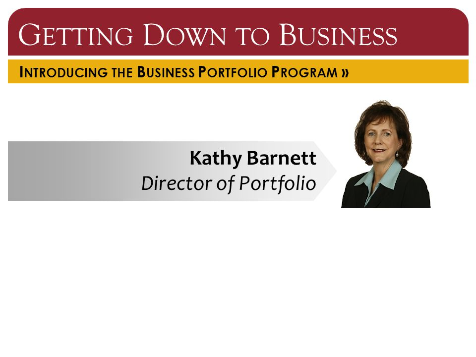 I NTRODUCING THE B USINESS P ORTFOLIO P ROGRAM » Kathy Barnett Director of Portfolio