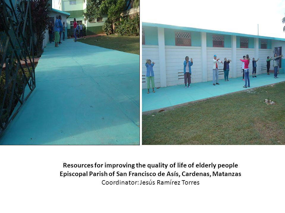 Resources for improving the quality of life of elderly people Episcopal Parish of San Francisco de Asís, Cardenas, Matanzas Coordinator: Jesús Ramírez Torres