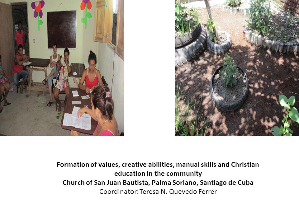 Formation of values, creative abilities, manual skills and Christian education in the community Church of San Juan Bautista, Palma Soriano, Santiago de Cuba Coordinator: Teresa N.