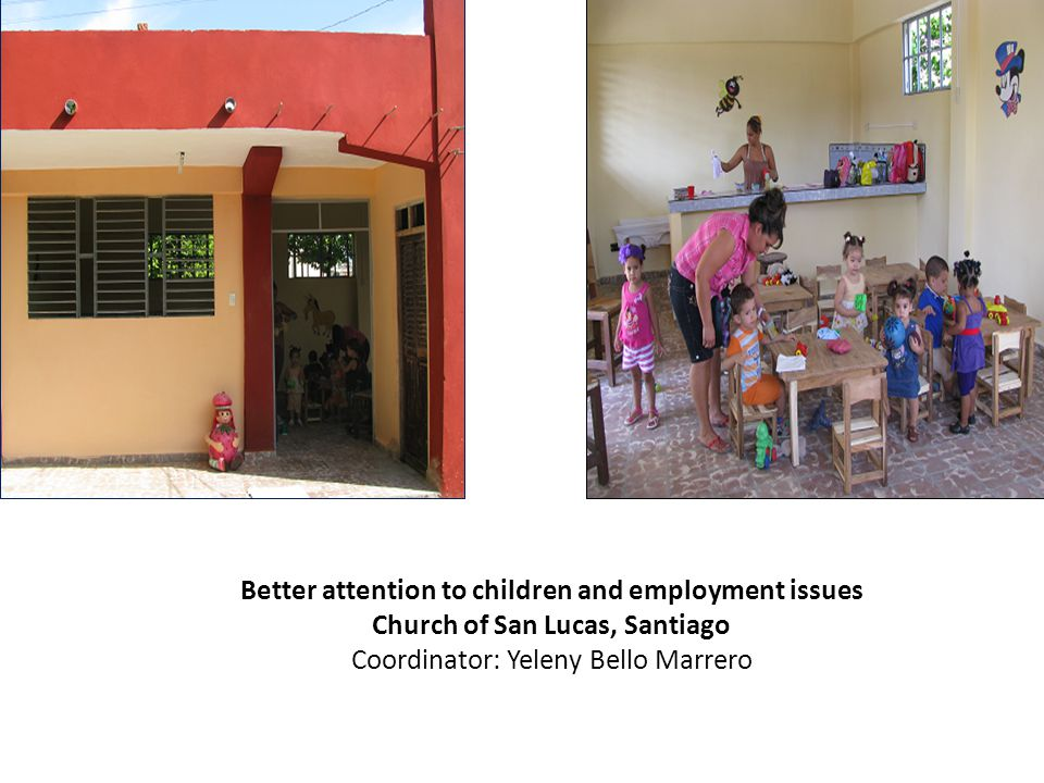 Better attention to children and employment issues Church of San Lucas, Santiago Coordinator: Yeleny Bello Marrero