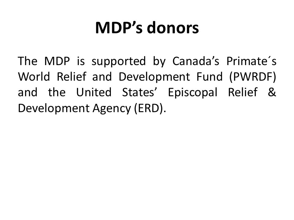 MDP's donors The MDP is supported by Canada's Primate´s World Relief and Development Fund (PWRDF) and the United States' Episcopal Relief & Development Agency (ERD).