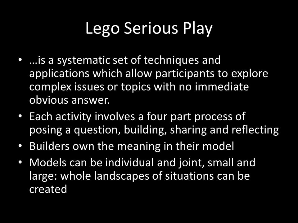Lego Serious Play …is a systematic set of techniques and applications which allow participants to explore complex issues or topics with no immediate obvious answer.