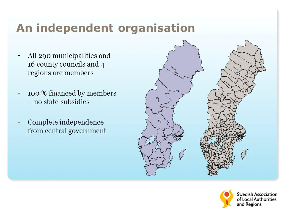 - All 290 municipalities and 16 county councils and 4 regions are members - 100 % financed by members – no state subsidies - Complete independence from central government An independent organisation