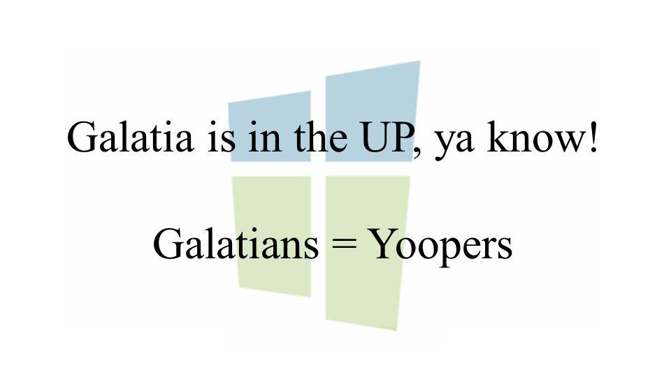 Galatia is in the UP, ya know! Galatians = Yoopers