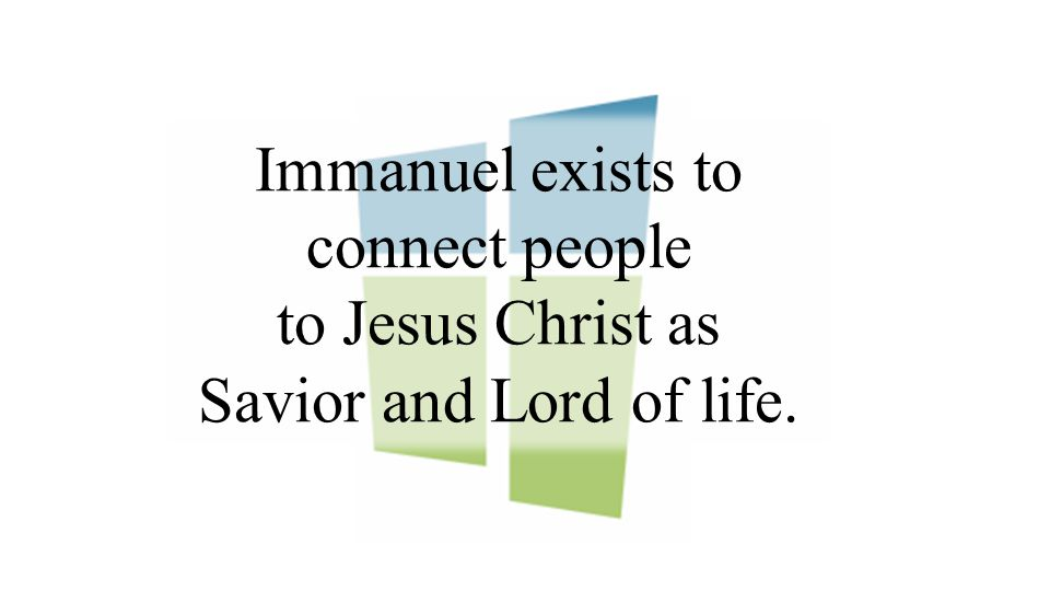 Immanuel exists to connect people to Jesus Christ as Savior and Lord of life.