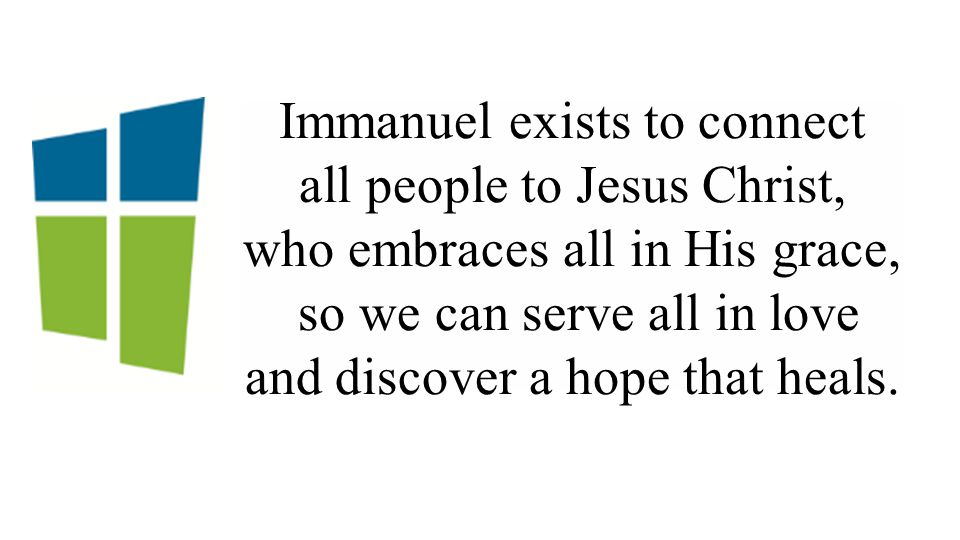 Immanuel exists to connect all people to Jesus Christ, who embraces all in His grace, so we can serve all in love and discover a hope that heals.