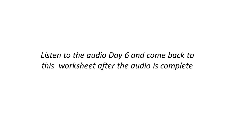Listen to the audio Day 6 and come back to this worksheet after the audio is complete