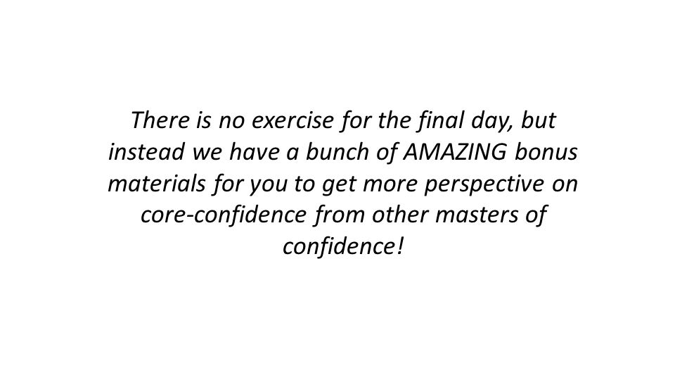 There is no exercise for the final day, but instead we have a bunch of AMAZING bonus materials for you to get more perspective on core-confidence from other masters of confidence!
