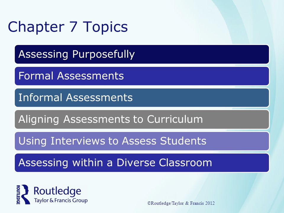 Purposes of Assessing To Determine Students' GradesTo Inform Students about their ProgressTo Evaluate the Quality of the TeachingTo Enlighten Instructional Decision-making ©Routledge/Taylor & Francis 2012