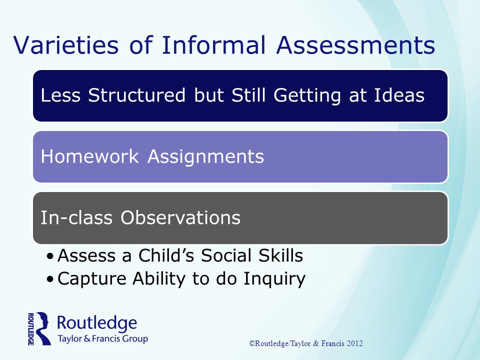 Varieties of Informal Assessments Less Structured but Still Getting at IdeasHomework AssignmentsIn-class Observations Assess a Child's Social Skills Capture Ability to do Inquiry ©Routledge/Taylor & Francis 2012