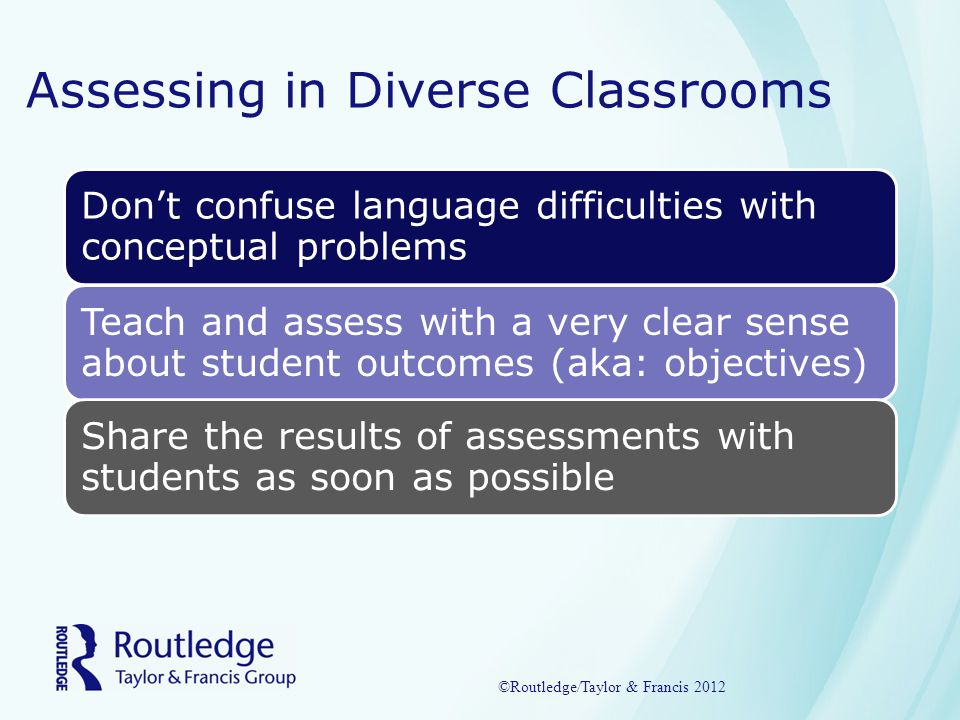 Assessing in Diverse Classrooms Don't confuse language difficulties with conceptual problems Teach and assess with a very clear sense about student outcomes (aka: objectives) Share the results of assessments with students as soon as possible ©Routledge/Taylor & Francis 2012