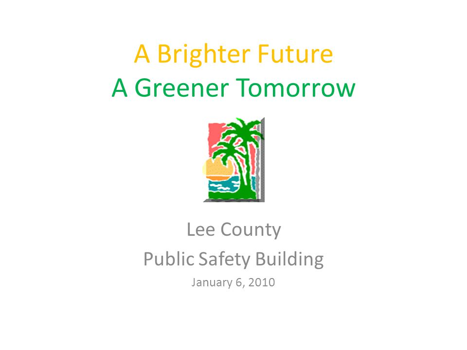 A Brighter Future A Greener Tomorrow Lee County Public Safety Building January 6, 2010