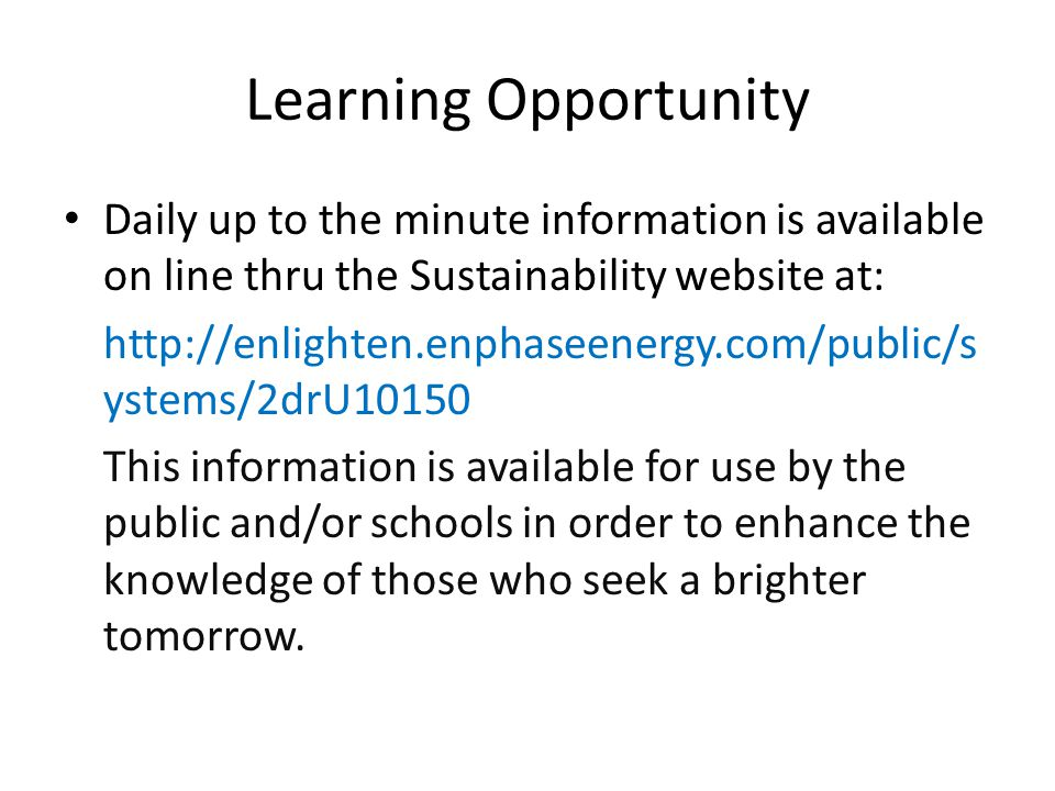 Learning Opportunity Daily up to the minute information is available on line thru the Sustainability website at: http://enlighten.enphaseenergy.com/public/s ystems/2drU10150 This information is available for use by the public and/or schools in order to enhance the knowledge of those who seek a brighter tomorrow.