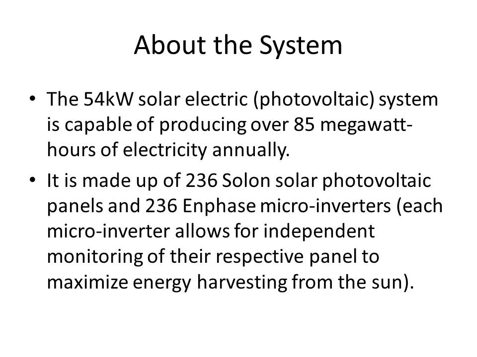 About the System The 54kW solar electric (photovoltaic) system is capable of producing over 85 megawatt- hours of electricity annually.
