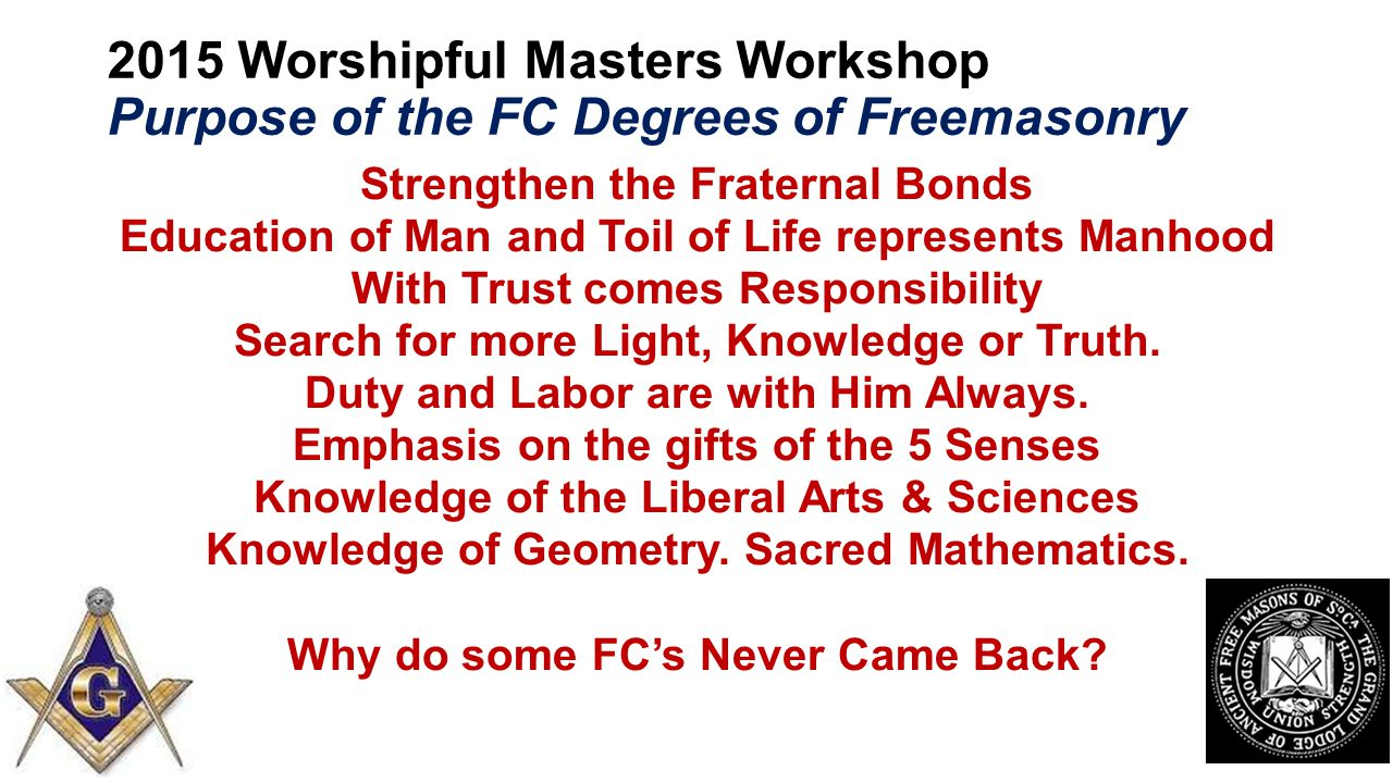 2015 Worshipful Masters Workshop Purpose of the FC Degrees of Freemasonry Strengthen the Fraternal Bonds Education of Man and Toil of Life represents Manhood With Trust comes Responsibility Search for more Light, Knowledge or Truth.