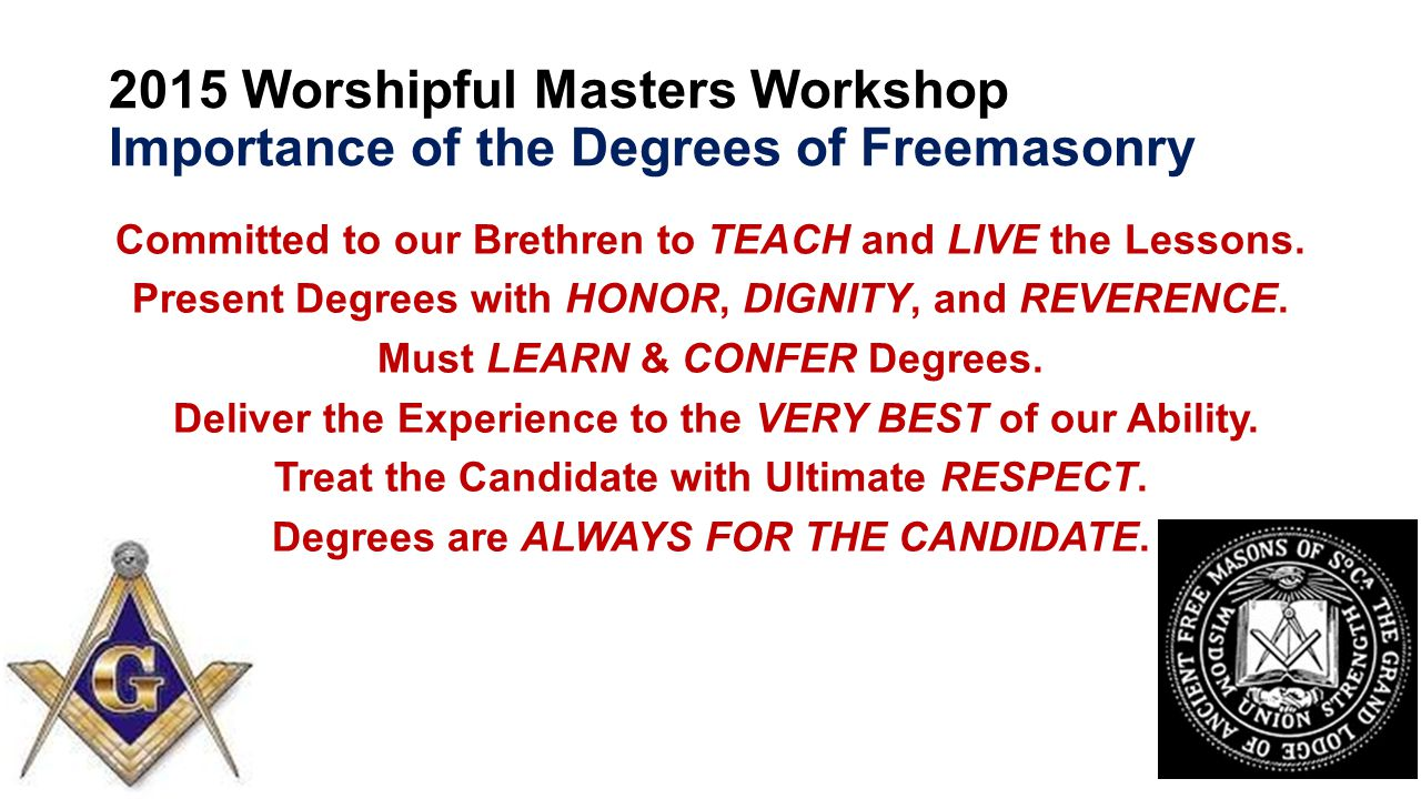 2015 Worshipful Masters Workshop Importance of the Degrees of Freemasonry Committed to our Brethren to TEACH and LIVE the Lessons.