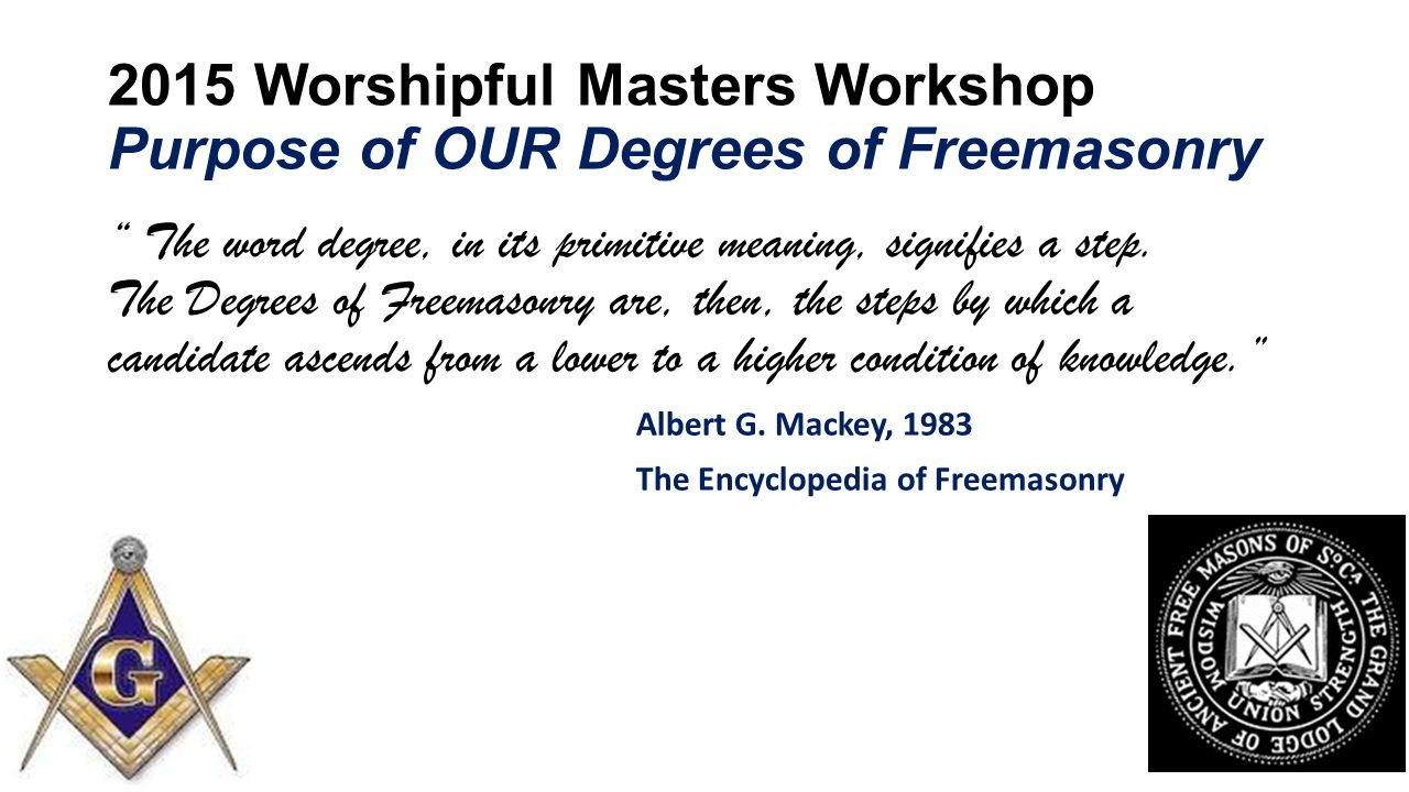 2015 Worshipful Masters Workshop Purpose of OUR Degrees of Freemasonry The word degree, in its primitive meaning, signifies a step.