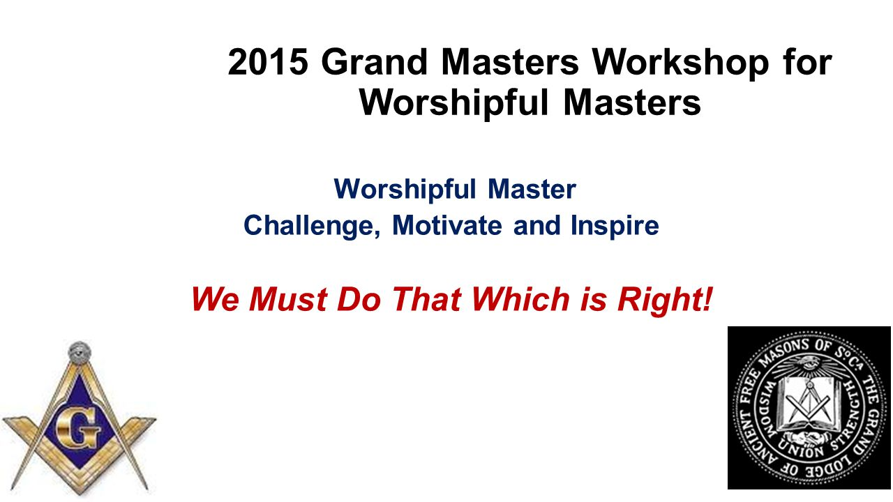2015 Grand Masters Workshop for Worshipful Masters Worshipful Master Challenge, Motivate and Inspire We Must Do That Which is Right!