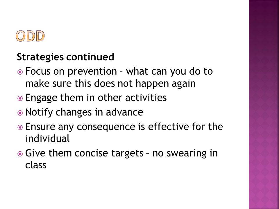 Strategies continued  Focus on prevention – what can you do to make sure this does not happen again  Engage them in other activities  Notify changes in advance  Ensure any consequence is effective for the individual  Give them concise targets – no swearing in class