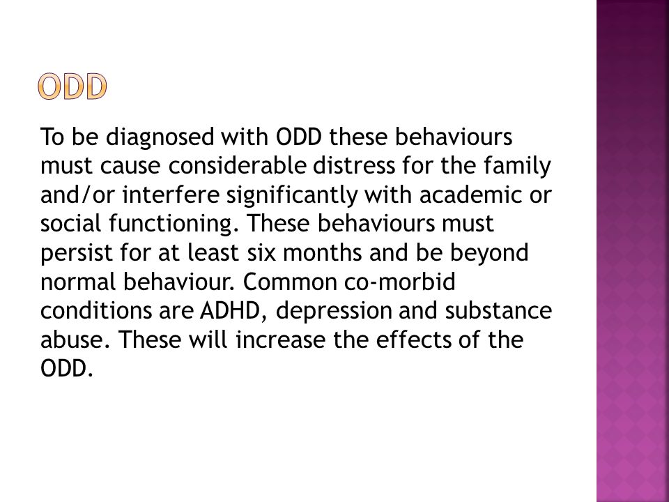 To be diagnosed with ODD these behaviours must cause considerable distress for the family and/or interfere significantly with academic or social functioning.