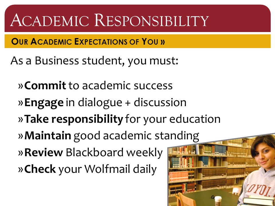 A CADEMIC R ESPONSIBILITY O UR A CADEMIC E XPECTATIONS OF Y OU » As a Business student, you must: »Commit to academic success »Engage in dialogue + discussion »Take responsibility for your education »Maintain good academic standing »Review Blackboard weekly »Check your Wolfmail daily