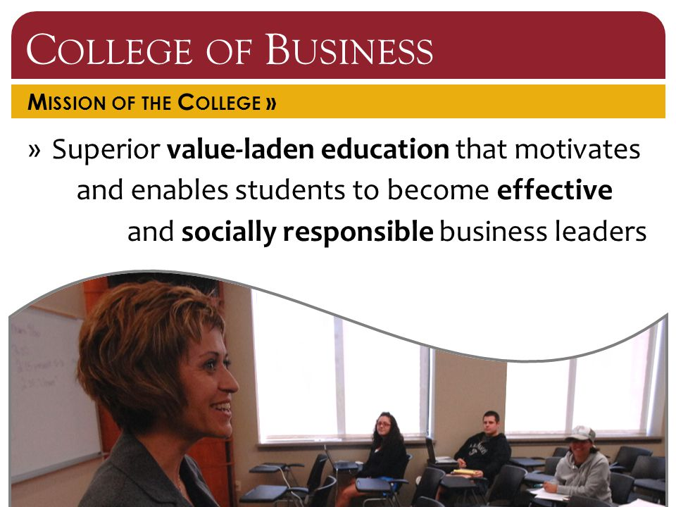 C OLLEGE OF B USINESS M ISSION OF THE C OLLEGE » »Superior value-laden education that motivates and enables students to become effective and socially responsible business leaders