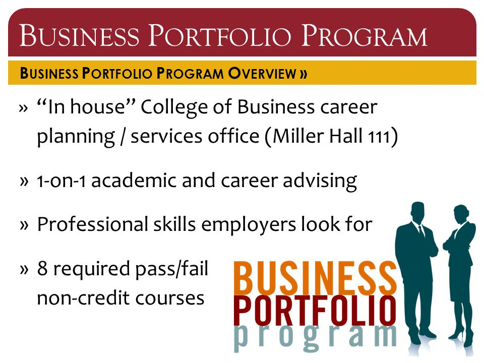 B USINESS P ORTFOLIO P ROGRAM B USINESS P ORTFOLIO P ROGRAM O VERVIEW » » In house College of Business career planning / services office (Miller Hall 111) »1-on-1 academic and career advising »Professional skills employers look for »8 required pass/fail non-credit courses