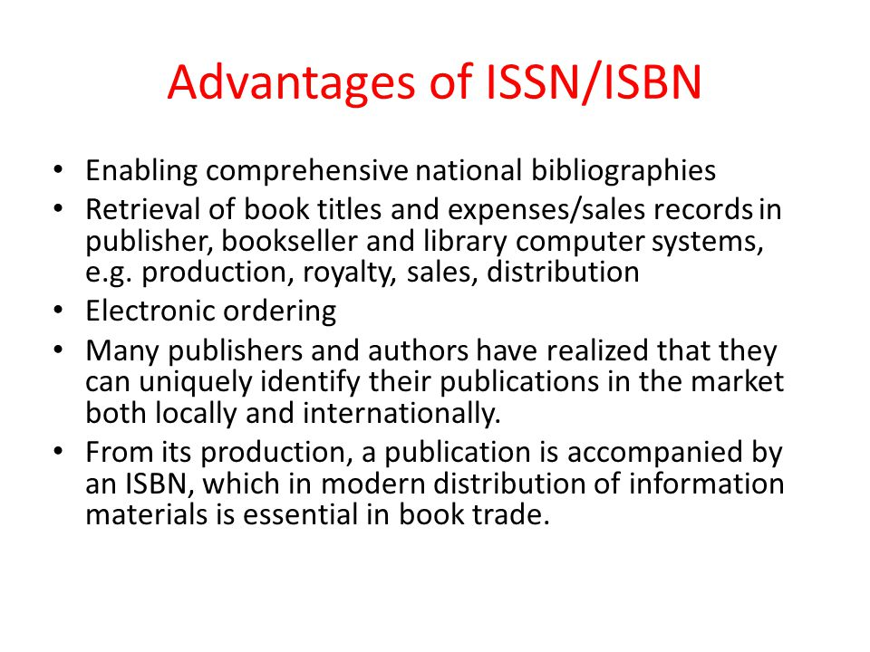 Advantages of ISSN/ISBN Enabling comprehensive national bibliographies Retrieval of book titles and expenses/sales records in publisher, bookseller and library computer systems, e.g.