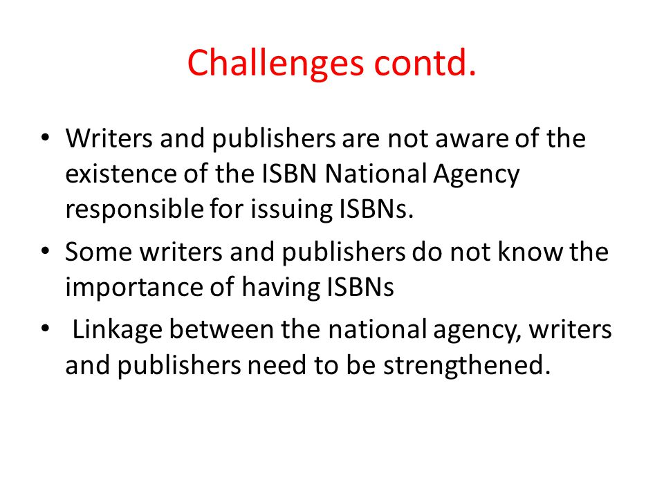 Challenges contd. Writers and publishers are not aware of the existence of the ISBN National Agency responsible for issuing ISBNs. Some writers and pu