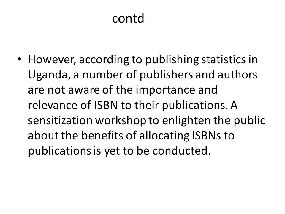 contd However, according to publishing statistics in Uganda, a number of publishers and authors are not aware of the importance and relevance of ISBN to their publications.