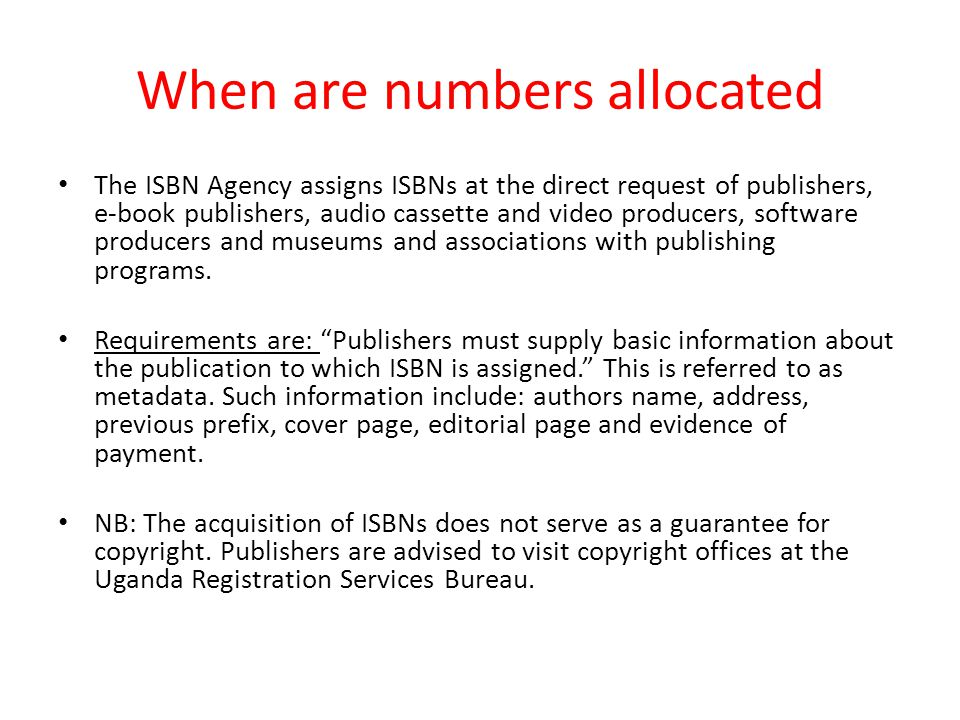 When are numbers allocated The ISBN Agency assigns ISBNs at the direct request of publishers, e-book publishers, audio cassette and video producers, software producers and museums and associations with publishing programs.