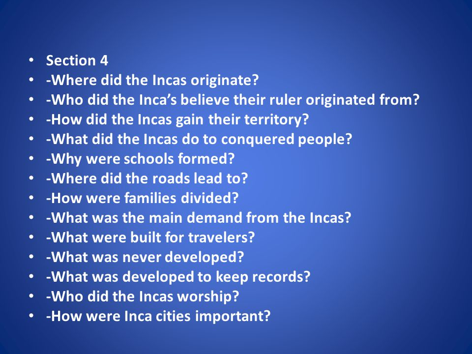 Section 4 -Where did the Incas originate. -Who did the Inca's believe their ruler originated from.