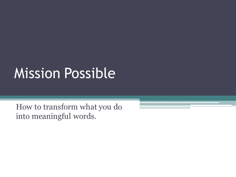 Mission Possible How to transform what you do into meaningful words.
