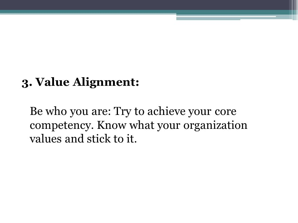 3. Value Alignment: Be who you are: Try to achieve your core competency.