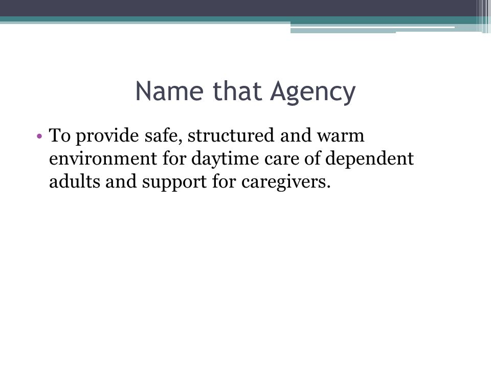 Name that Agency To provide safe, structured and warm environment for daytime care of dependent adults and support for caregivers.
