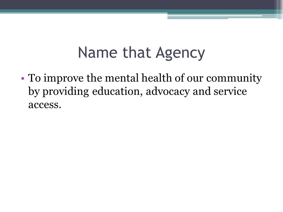Name that Agency To improve the mental health of our community by providing education, advocacy and service access.