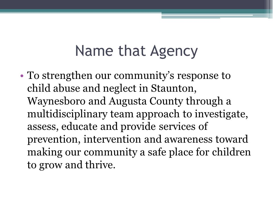 Name that Agency To strengthen our community's response to child abuse and neglect in Staunton, Waynesboro and Augusta County through a multidisciplinary team approach to investigate, assess, educate and provide services of prevention, intervention and awareness toward making our community a safe place for children to grow and thrive.