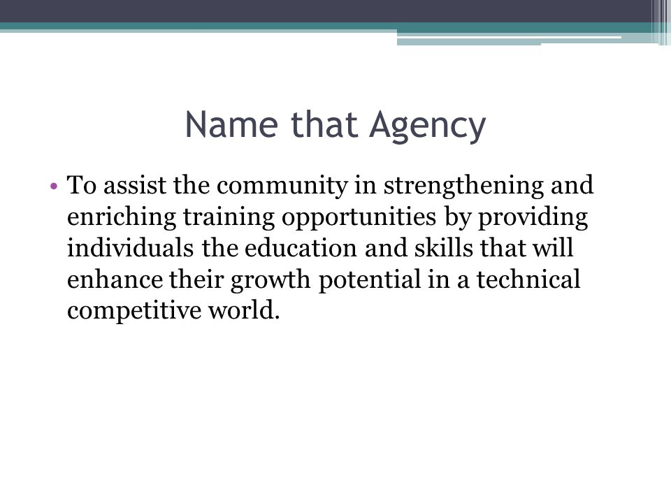 Name that Agency To assist the community in strengthening and enriching training opportunities by providing individuals the education and skills that will enhance their growth potential in a technical competitive world.
