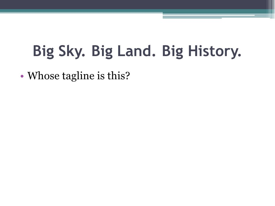 Big Sky. Big Land. Big History. Whose tagline is this