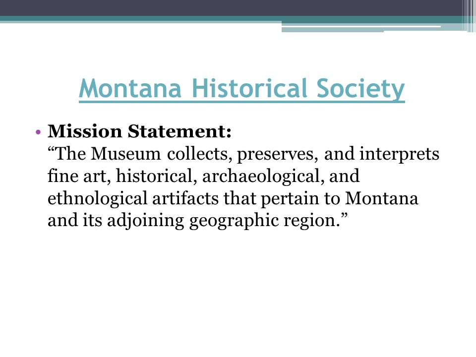 Montana Historical Society Mission Statement: The Museum collects, preserves, and interprets fine art, historical, archaeological, and ethnological artifacts that pertain to Montana and its adjoining geographic region.