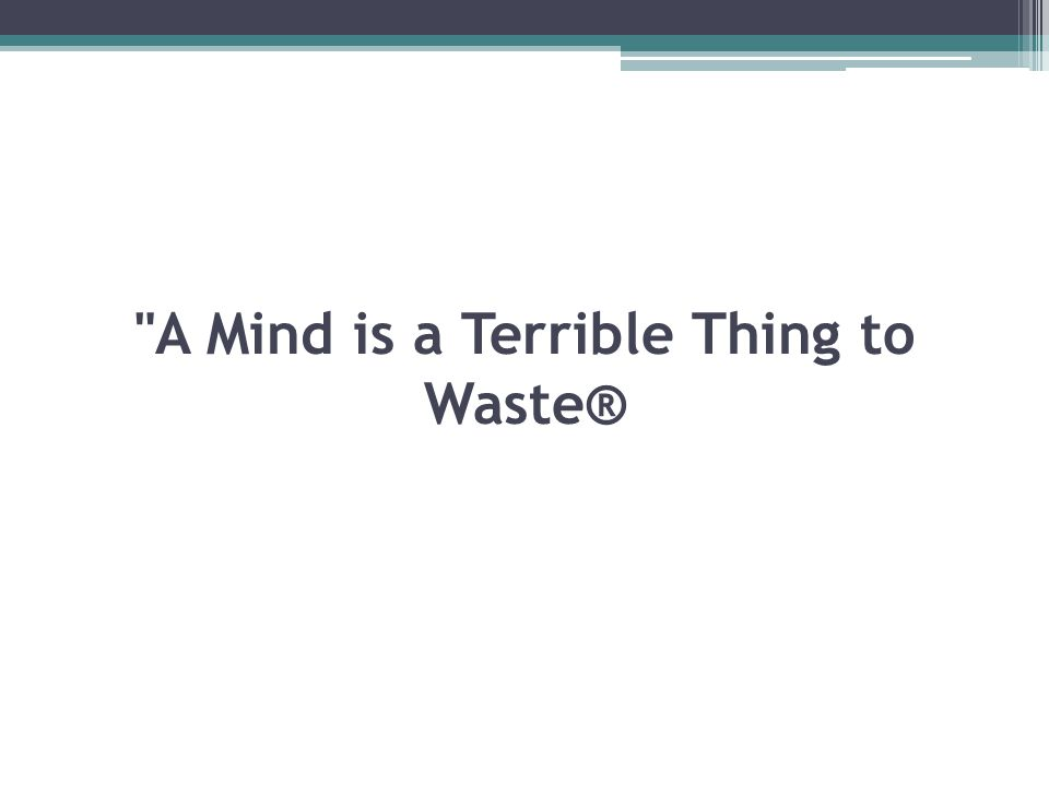 A Mind is a Terrible Thing to Waste®