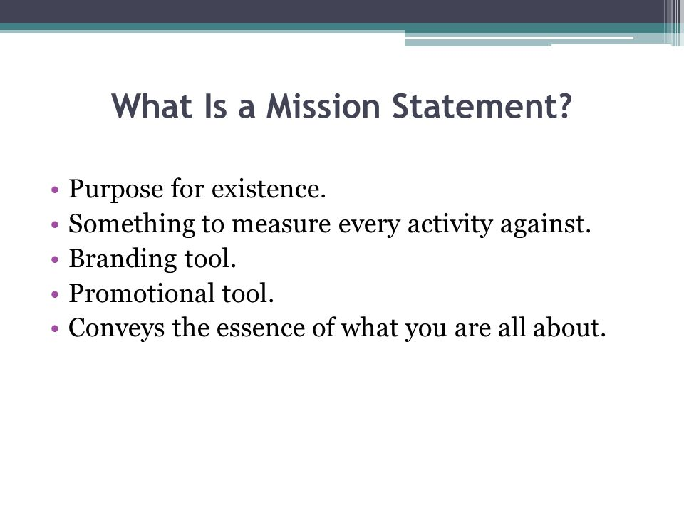 What Is a Mission Statement. Purpose for existence.
