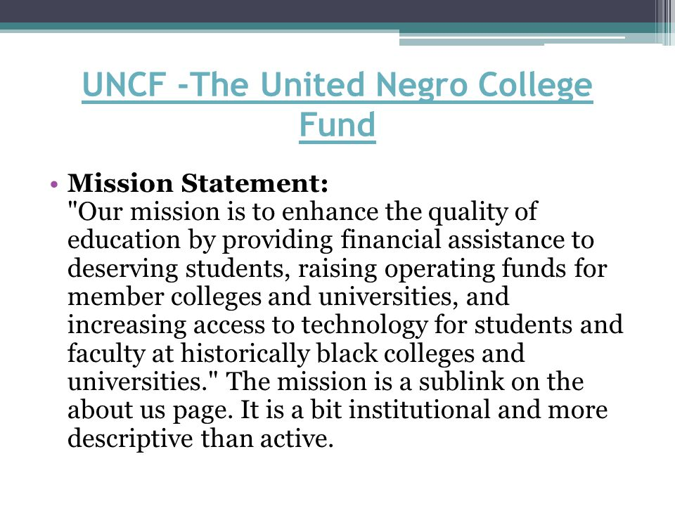UNCF -The United Negro College Fund Mission Statement: Our mission is to enhance the quality of education by providing financial assistance to deserving students, raising operating funds for member colleges and universities, and increasing access to technology for students and faculty at historically black colleges and universities. The mission is a sublink on the about us page.