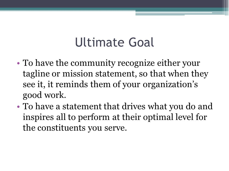Ultimate Goal To have the community recognize either your tagline or mission statement, so that when they see it, it reminds them of your organization's good work.