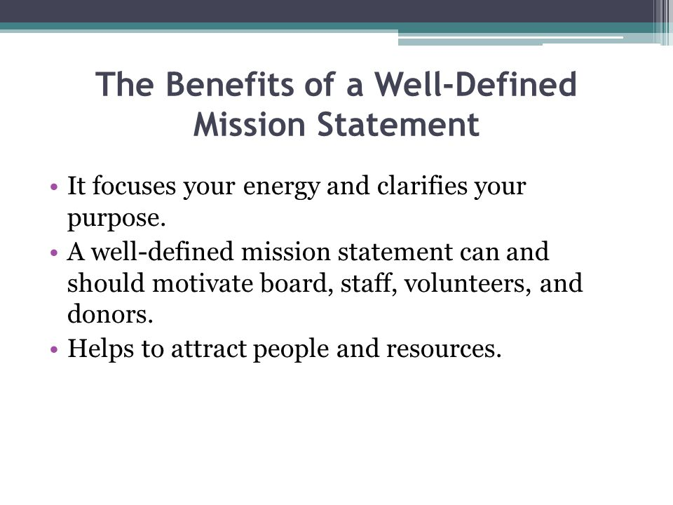 The Benefits of a Well-Defined Mission Statement It focuses your energy and clarifies your purpose.