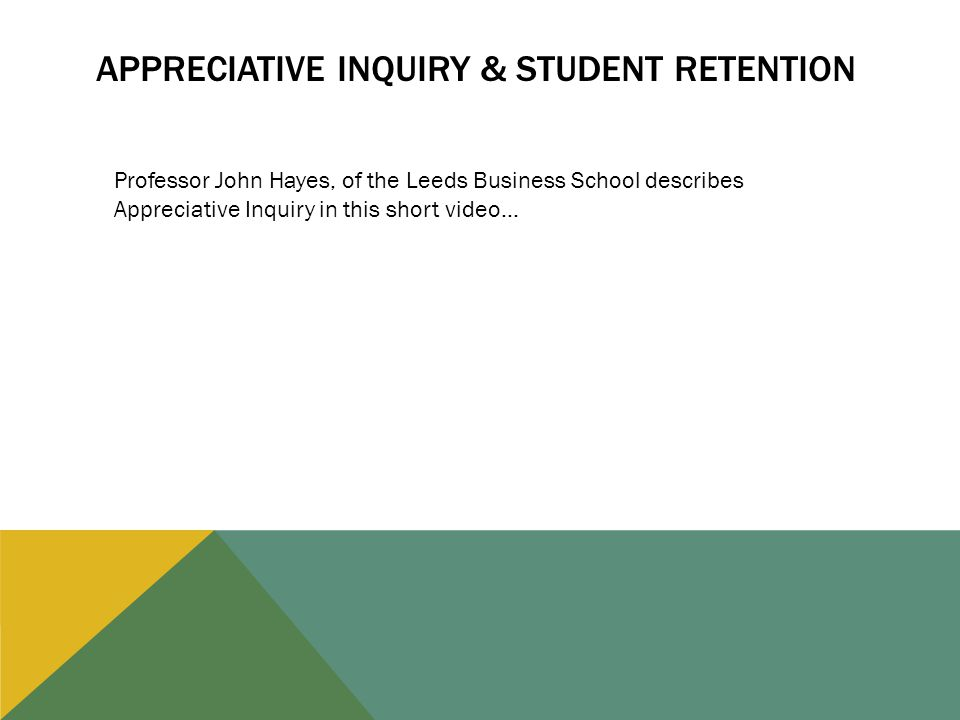 APPRECIATIVE INQUIRY & STUDENT RETENTION Professor John Hayes, of the Leeds Business School describes Appreciative Inquiry in this short video…