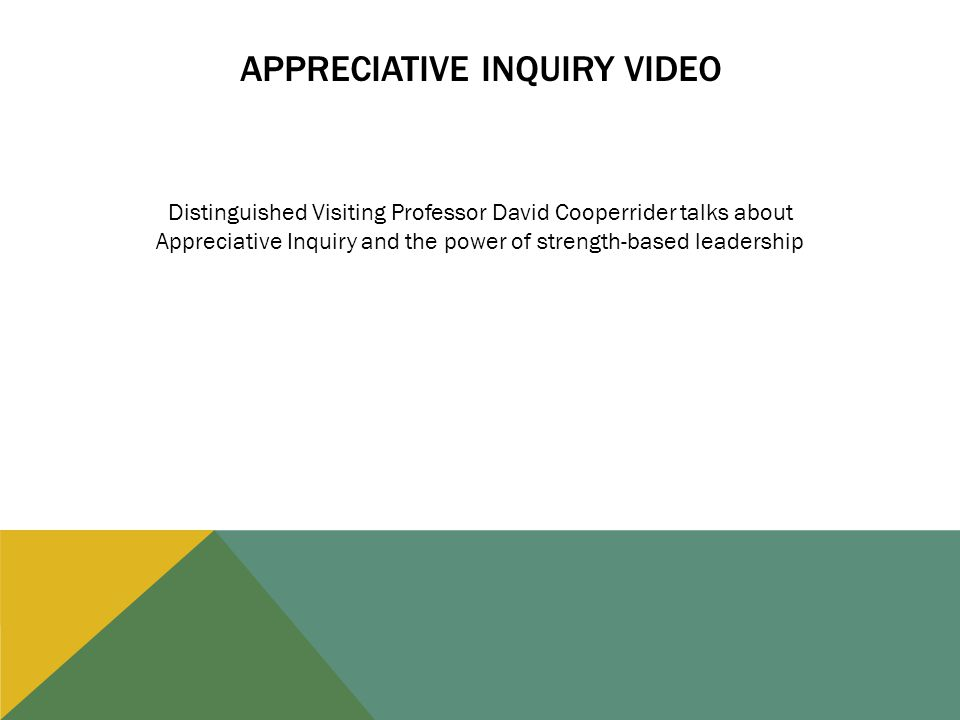 APPRECIATIVE INQUIRY VIDEO Distinguished Visiting Professor David Cooperrider talks about Appreciative Inquiry and the power of strength-based leadership